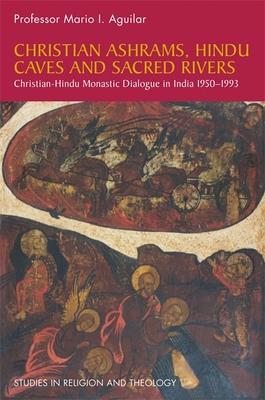 Christian Ashrams, Hindu Caves and Sacred Rivers: Christian-Hindu Monastic Dialogue in India 1950-1993 - Aguilar, Mario I.
