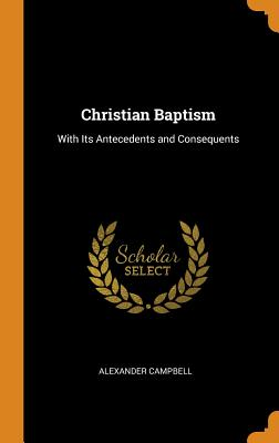 Christian Baptism: With Its Antecedents and Consequents - Campbell, Alexander
