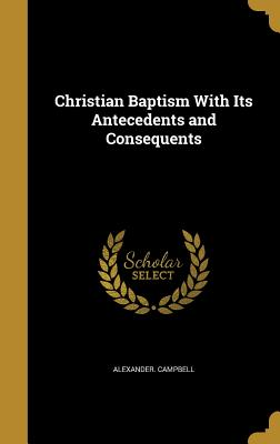 Christian Baptism with Its Antecedents and Consequents - Campbell, Alexander, Sir