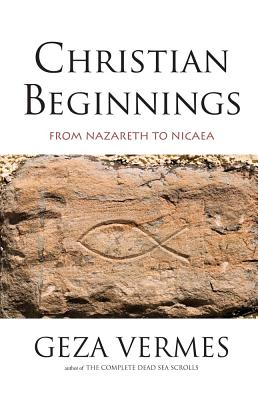 Christian Beginnings: From Nazareth to Nicaea - Vermes, Geza