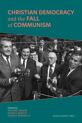 Christian Democracy and the Fall of Communism - Gehler, Michael (Editor), and Kosicki, Piotr H. (Editor), and Wohnout, Helmut (Editor)