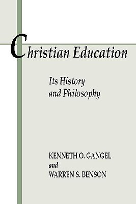 Christian Education: Its History & Philosophy - Gangel, Kenneth O, and Benson, Warren S, Ph.D.