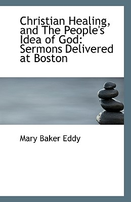 Christian Healing and the People's Idea of God: Sermons Delivered at Boston - Eddy, Mary Baker