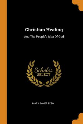 Christian Healing: And the People's Idea of God - Eddy, Mary Baker