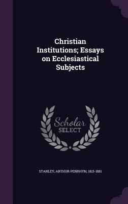 Christian Institutions; Essays on Ecclesiastical Subjects - Stanley, Arthur Penrhyn