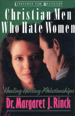 Christian Men Who Hate Women: Healing Hurting Relationships - Rinck, Margaret, Dr., and Splinter, John P