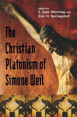 Christian Platonism of Simone Weil - Doering, E Jane (Editor), and Springsted, Eric O (Editor)