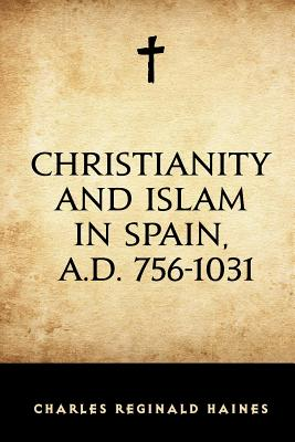 Christianity and Islam in Spain, A.D. 756-1031 - Haines, Charles Reginald
