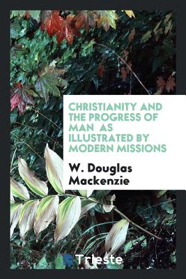 Christianity and the Progress of Man as Illustrated by Modern Missions - MacKenzie, W Douglas