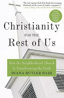 Christianity for the Rest of Us: How the Neighborhood Church Is Transforming the Faith - Bass, Diana Butler