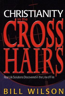 Christianity in the Crosshairs: Real Solutions Discovered in the Line of Fire - Wilson, Bill