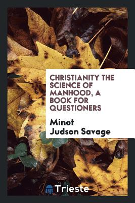 Christianity the Science of Manhood, a Book for Questioners - Savage, Minot Judson