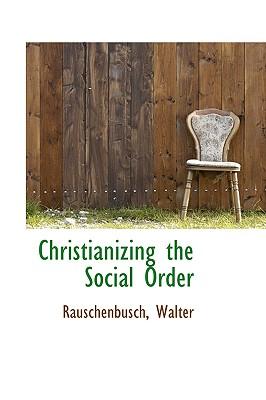 Christianizing the Social Order - Walter, Rauschenbusch