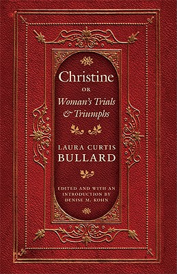 Christine: Or Woman's Trials & Triumphs - Bullard, Laura Curtis, and Kohn, Denise M (Introduction by)