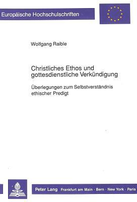 Christliches Ethos Und Gottesdienstliche Verkuendigung: Ueberlegungen Zum Selbstverstaendnis Ethischer Predigt - Raible, Wolfgang