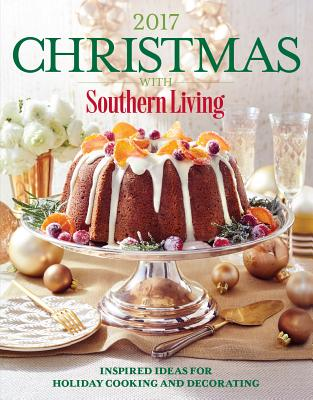 Christmas with Southern Living 2017: Inspired Ideas for Holiday Cooking and Decorating - The Editors of Southern Living