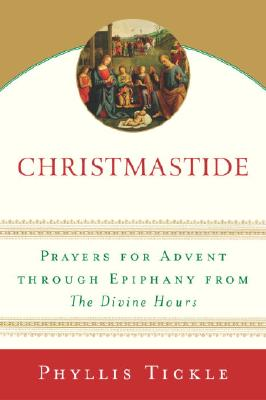 Christmastide: Prayers for Advent Through Epiphany from the Divine Hours - Tickle, Phyllis