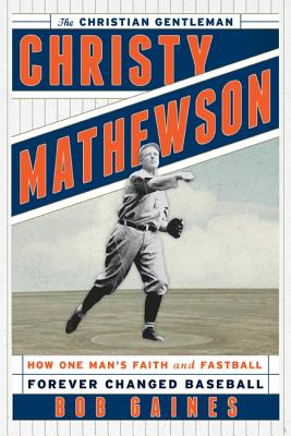 Christy Mathewson, the Christian Gentleman: How One Man's Faith and Fastball Forever Changed Baseball - Gaines, Bob