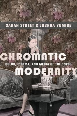Chromatic Modernity: Color, Cinema, and Media of the 1920s - Street, Sarah, and Yumibe, Joshua