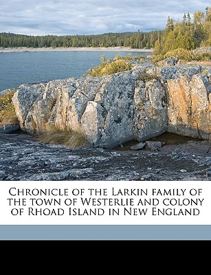 Chronicle of the Larkin Family of the Town of Westerlie and Colony of Rhoad Island in New England - Larkin, William Harrison 1871- [From Ol (Creator)