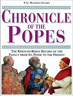 Chronicle of the Popes: The Reign-By-Reign Record of the Papacy from St. Peter to the Present - Maxwell-Stuart, P G