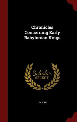 Chronicles Concerning Early Babylonian Kings - L W King