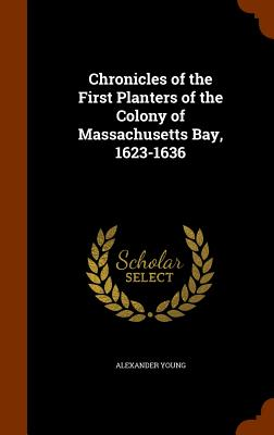 Chronicles of the First Planters of the Colony of Massachusetts Bay, 1623-1636 - Young, Alexander