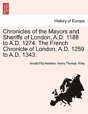 Chronicles of the Mayors and Sheriffs of London, A.D. 1188 to A.D. 1274. the French Chronicle of London, A.D. 1259 to A.D. 1343. - Fitz-Thedmar, Arnald, and Riley, Henry Thomas