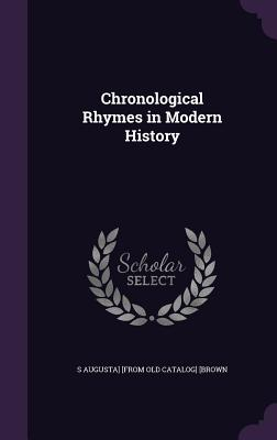 Chronological Rhymes in Modern History - [Brown, S Augusta] [From Old Catalog]