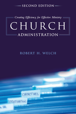 Church Administration: Creating Efficiency for Effective Ministry - Welch, Robert H