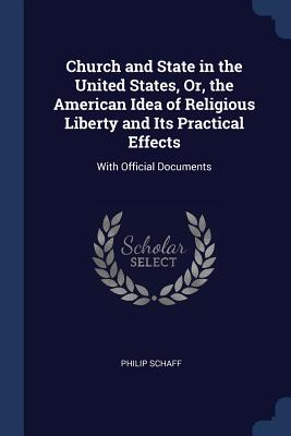 Church and State in the United States, Or, the American Idea of Religious Liberty and Its Practical Effects: With Official Documents - Schaff, Philip, Dr.