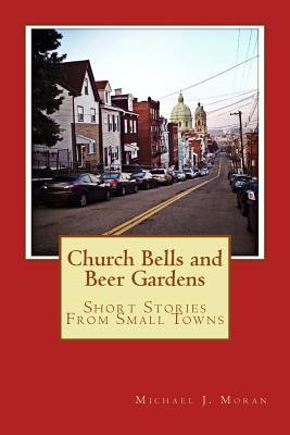 Church Bells and Beer Gardens: Short Stories From Small Towns - Moran, Michael J, Professor