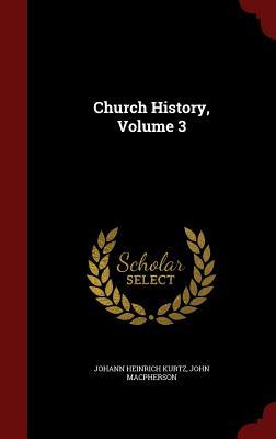 Church History, Volume 3 - Kurtz, Johann Heinrich, and MacPherson, John