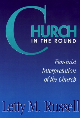 Church in the Round: Feminist Interpretation of the Church - Russell, Letty M (Editor)