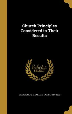Church Principles Considered in Their Results - Gladstone, W E (William Ewart) 1809-1 (Creator)