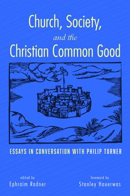 Church, Society, and the Christian Common Good - Radner, Ephraim (Editor), and Hauerwas, Stanley, Dr. (Foreword by), and Turner, Philip (Afterword by)