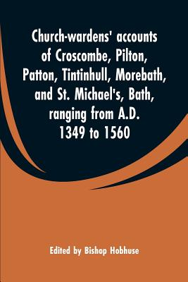 Church-wardens' accounts of Croscombe, Pilton, Patton, Tintinhull, Morebath, and St. Michael's, Bath, ranging from A.D. 1349 to 1560 - Hobhuse, Bishop (Editor)