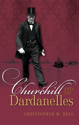 Churchill and the Dardanelles - Bell, Christopher M.