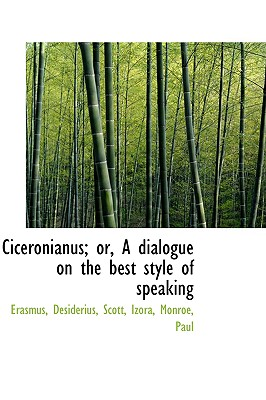 Ciceronianus; Or, a Dialogue on the Best Style of Speaking - Desiderius, Erasmus