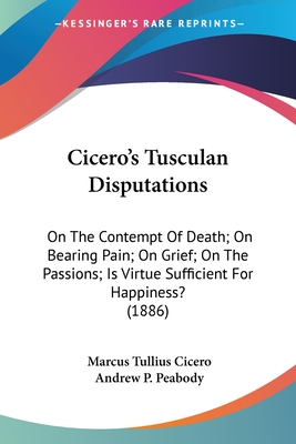Cicero's Tusculan Disputations: On the Contempt of Death; On Bearing Pain; On Grief; On the Passions; Is Virtue Sufficient for Happiness? (1886) - Cicero, Marcus Tullius, and Peabody, Andrew P (Translated by)