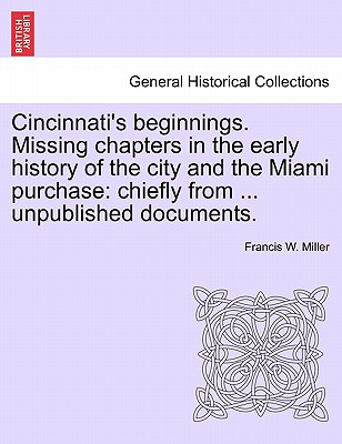 Cincinnati's Beginnings. Missing Chapters in the Early History of the City and the Miami Purchase: Chiefly from ... Unpublished Documents. - Miller, Francis W