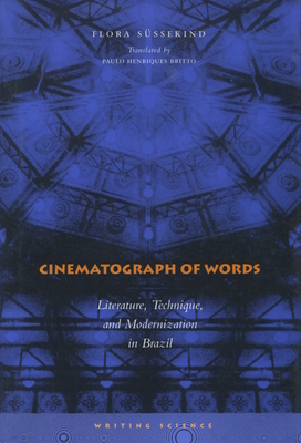 Cinematograph of Words: Literature, Technique, and Modernization in Brazil - Sussekind, Flora, and Britto, Paulo Henriques (Translated by)