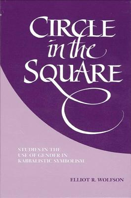 Circle in the Square: Studies in the Use of Gender in Kabbalistic Symbolism - Wolfson, Elliot R