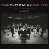 Circles: Piano Concertos by Bach + Glass - Simone Dinnerstein (piano); A Far Cry