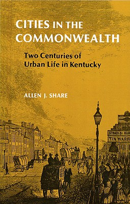 Cities in the Commonwealth: Two Centuries of Urban Life in Kentucky - Share, Allen J, Professor