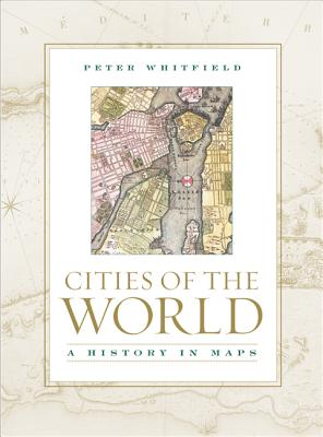 Cities of the World: A History in Maps - Whitfield, Peter, Dr.