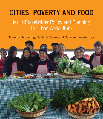 Cities, Poverty and Food: Multi-Stakeholder Policy and Planning in Urban Agriculture - Dubbeling, Marielle, and De Zeeuw, Henk, and Van Veenhuizen, Rene
