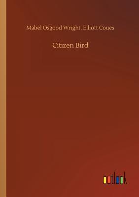 Citizen Bird - Wright, Mabel Osgood Coues Elliott