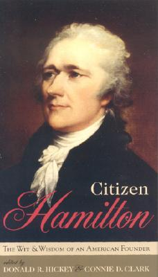 Citizen Hamilton: The Wit and Wisdom of an American Founder - Hickey, Donald R (Editor), and Clark, Connie D (Editor)