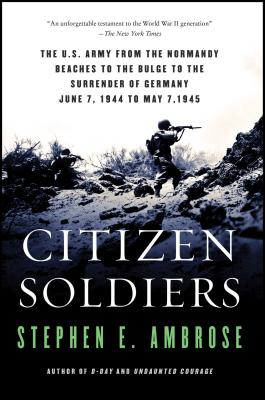 Citizen Soldiers: The U S Army from the Normandy Beaches to the Bulge to the Surrender of Germany - Ambrose, Stephen E